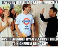 Ryan Seacrest: IF YOUEVER FEEL BADABOUT YOURSELF  MIND TONE GAO  38136  JUST REMEMBER RYAN SEACREST TRIED  TO HIGHFIVEA BLINDGUY