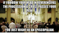 Church, Cross, and Episcopal Church : IF YOUiBOW YOUR HEADIN REVERENCEAS  THE PROCESSIONALCROSSPASSES YOUR  PEW  YOU JUST MIGHT BE AN EPISCOPALIAN Reverencing the Cross during an Episcopal Church procession.