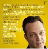 """Vince Vaughn gets it.  #VoteGold #BeLibertarian #LibertarianQuotes: IF YOULOOK AT AMERICA TODAY,  THERE'S A REAL WANT TO USE FORCE  OR THE ISSUES PEOPLE BELIEVE IN  YOU WANT WHATEVER YOU BELIEVE  IN TO BECOME LAW. YOU'RE GOING TO  MAKE THIS DRUG  LEGAL AND THAT  ONE ILLEGAL  DON'T THINK  THAT'S THE  GOVERNMENT'S  JOB. I THINK IT'S  UP TO THE  INDIVIDUAL  WE'RE ALL  DIFFERENT.""""  VINCE VAUGHN Vince Vaughn gets it.  #VoteGold #BeLibertarian #LibertarianQuotes"""