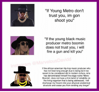 "LMFAOOOOOO ---> Detailed Memes: ""If Young Metro don't  trust you, im gon  shoot you""  ""If the young black music  producer metro boomin  does not trust you, I will  fire a gun and kill you""  MarvelousDavidd  If the african american hip-hop music producer who  has not lived long enough due to being born too  recent to be considered old in modern culture, who  has denominated himself the stage name ""Metro  Boomin', does not have a firm belief of reliability on  the living organism that is being addressed, i will  discharge my firearm into your physical anatomical  structure and cease you from existing any longer LMFAOOOOOO ---> Detailed Memes"