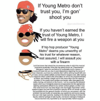 "Comfortable, Confidence, and Young Metro: If Young Metro don't  trust you, I'm gon'  shoot you  @gonna buildameme  If you haven't earned the  trust of Young Metro, l  N will fire a weapon at you  If hip hop producer ""Young  Metro"" deems you unworthy of  his trust for whatever reason  rest assured, I will assault you  with a firearm  Let it be known that should the circumstance arise in which the musical  production technician of the hip hop genre known as ""Prepubescent  Metropolis"" lacks the confidence to comfortably ins  a sense of  trustworthiness into you due to past dispositions regarding the nature of  your character, you have my certainty that I will be arming myself with one  of many various caliber ballistic combat firearm weapons and, after loading  a magazine which contains the ammunition on which the projectile lethality  is based, and loading a single unit of this ammunition into the capacity  chamber of the weaponized warfare mechanism after disengaging the  safety locking unit located on the firearm, I will be acquiring the physical  space which your biological presence encapsulates into the appropriate  sighting contraptions affixed to my caliber combat gadget, so that I may  then exert force from my index finger onto the trigger mechanism of the  weapon system and set forth a ballistics reaction which will launch a bullet-  like projectile into the general direction of which you are present, with the  ambition that said bullet will penetrate your epidermis and burrow deeply  into your vital organ systems, leading to the internal flowing of crimson life  liquids, external spillage of said liquids, and severe damage of biological  tissues deemed only repairable by an appropriately trained surgeon BEAUTIFUL MORNING"