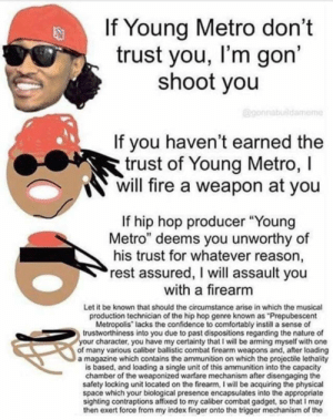 """Confidence, Fire, and Young Metro: If Young Metro don't  trust you, I'm gon'  shoot you  @gonnabuildameme  If you haven't earned the  trust of Young Metro, I  will fire a weapon at you  If hip hop producer """"Young  Metro"""" deems you unworthy of  his trust for whatever reason,  rest assured, I will assault you  with a firearm  Let it be known that should the circumstance arise in which the musical  production technician of the hip hop genre known as """"Prepubescent  Metropolis"""" lacks the confidence to comfortably instill a sense of  trustworthiness into you due to past dispositions regarding the nature of  your character, you have my certainty that I will be arming myself with one  of many various caliber ballistic combat firearm weapons and, after loading  a magazine which contains the ammunition on which the projectile lethality  is based, and loading a single unit of this ammunition into the capacity  chamber of the weaponized warfare mechanism after disengaging the  safety locking unit located on the firearm, I will be acquiring the physical  space which your biological presence encapsulates into the appropriate  sighting contraptions affixed to my caliber combat gadget, so that I may  then exert force from my index finger onto the trigger mechanism of the Let's bring these back"""