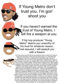 "Fire, Meme, and Memes: If Young Metro don't  trust you, I'm gon'  shoot youu  If you haven't earned the  trust of Young Metro, I  will fire a weapon at you  If hip hop producer ""Young  Metro"" deems you unworthy of  his trust for whatever reason,  rest assured, I will assault you  with a firearm <p>Here we have a very humorous meme that i myself hath relished and hope you will as well via /r/memes <a href=""http://ift.tt/2jcK7ER"">http://ift.tt/2jcK7ER</a></p>"