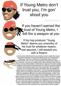 "Confidence, Fire, and Life: If Young Metro don't  trust you, l'm gon'  shoot you  @gonnabuildamem  If you haven't earned the  trust of Young Metro, I  will fire a weapon at you  trust of Youna Metro, l  If hip hop producer ""Young  Metro"" deems you unworthy of  his trust for whatever reason,  rest assured, I will assault you  with a firearm  Let it be known that should the circumstance arise in which the musical  production technician of the hip hop genre known as ""Prepubescent  Metropolis lacks the confidence to comfortably instill a sense of  trustworthiness into you due to past dispositions regarding the nature of  your character, you have my certainty that I will be arming myself with one  of many various caliber ballistic combat firearm weapons and, after loading  a magazine which contains the ammunition on which the projectile lethality  is based, and loading a single unit of this ammunition into the capacity  chamber of the weaponized warfare mechanism after disengaging the  safety locking unit located on the firearm, I will be acquiring the physical  space which your biological presence encapsulates into the appropriate  sighting contraptions affixed to my caliber combat gadget, so that I may  then exert force from my index finger onto the trigger mechanism of the  weapon system and set forth a ballistics reaction which will launch a bullet-  like projectile into the general direction of which you are present, with the  ambition that said bullet will penetrate your epidermis and burrow deeply  into your vital organ systems, leading to the internal flowing of crimson life  liquids, external spillage of said liquids, and severe damage of biological  tissues deemed only repairable by an appropriately trained surgeon"