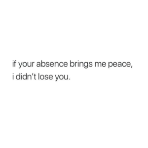 Peace, You, and Lose: if your absence brings me peace  i didn't lose you.