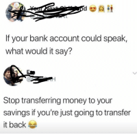 Money, Bank, and Back: If your bank account could speak,  what would it say?  al  Stop transferring money to your  savings if you're just going to transfer  it back If your bank account could speak, what would it say?