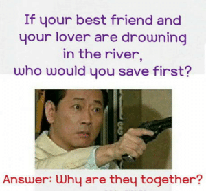 laughoutloud-club:  Who would you choose?: If your best friend and  your lover are drowning  in the river,  who would you save first?  Answer: Why are they together? laughoutloud-club:  Who would you choose?