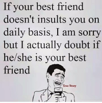 Insulting: If your best friend  doesn't insults you on  daily basis, I am sorry  but I actually doubt if  he/she is your best  friend  True Story