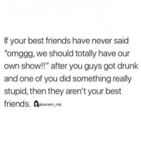 "Drunk, Friends, and Funny: If your best friends have never said  omggg, we should totally have our  own show!!"" after you guys got drunk  and one of you did something really  stupid, then they aren't your best  friends. Aesarcasm,.ony  @sarcasm_only SarcasmOnly"