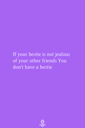 Friends, Jealous, and You: If your bestie is not jealous  of your other friends You  don't have a bestie