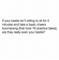 "Girl Memes, Fat, and Cheers: If your bestie isn't willing to sit for 5  minutes and take a basic cheers  boomerang (that took 76 practice takes),  are they really even your bestie? ""Wait can u take another my wrist looks fat"""