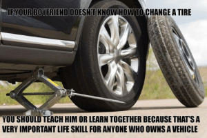 Spread knowledge, not judgement.: IF YOUR BOYFRIEND DOESN'T KNOW HOW TO CHANGE A TIRE  YOU SHOULD TEACH HIM OR LEARN TOGETHER BECAUSE THAT'S A  VERY IMPORTANT LIFE SKILL FOR ANYONE WHO OWNS A VEHICLE Spread knowledge, not judgement.