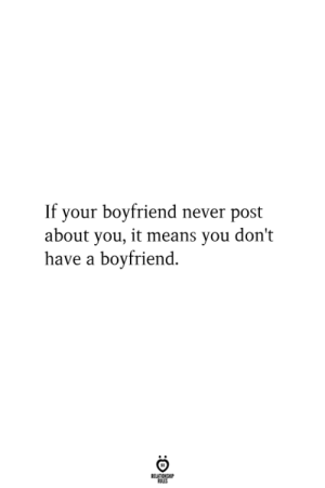 Boyfriend, Never, and Means: If your boyfriend never post  about you, it means you don't  have a boyfriend.