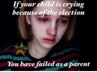 #Millenials ~SS: If your child is crying  because the election  You have failed as aparent #Millenials ~SS