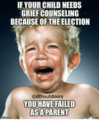 You Have Failed: IF YOUR CHILD NEEDS  GRIEFCOUNSELING  BECAUSE OF THE ELECTION  Odthoutdoors  YOU HAVE FAILED  ASA PARENT  BERG CH2012