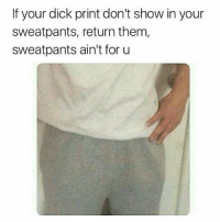 FOLLOW our Team Page 👉 #AdultJokes18+: If your dick print don't show in your  sweatpants, return them,  sweatpants ain't for u FOLLOW our Team Page 👉 #AdultJokes18+