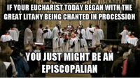 Episcopal Church , Did, and Ans: IF YOUR EUCHARIST TODAY BEGAN WITHTHE  GREAT LITANY CHANTEDIN  PROCESSION  YOU JUST MIGHT BE AN  EPISCOPAL AN Did you begin your liturgy with the Great Litany this morning?