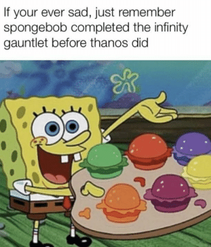 Memes, SpongeBob, and Avengers: If your ever sad, just remember  spongebob completed the infinity  gauntlet before thanos did Do I even need a caption? #avengers memes