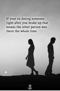 Dating, Time, and Means: If your ex dating someone  right after you broke up that  means the other person was  there the whole time.