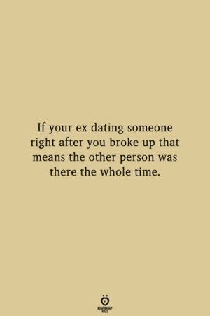 Dating, Time, and Means: If your ex dating someone  right after you broke up that  means the other person was  there the whole time.  ATIONSHP