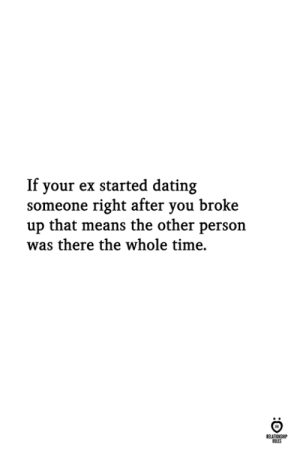 Dating, Time, and Means: If your ex started dating  someone right after you broke  up that means the other person  was there the whole time.