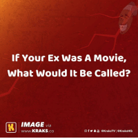 Memes, Image, and Movie: If Your Ex Was A Movie  What would it Be Called?  IMAGE via  www.KRAKS.co  @f У鼻喦@kraksTV   @KraksHQ What would be the name of the movie? 😂😂👇🏾 . KraksTV