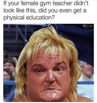 Gym, Teacher, and Dank Memes: If your female gym teacher didn't  look like this, did you even get a  physical education? No