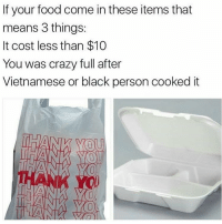 It Costed: If your food come in these items that  means 3 things:  It cost less than $10  You was crazy full after  Vietnamese or black person cooked it