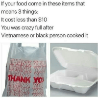 Memes, 🤖, and Personal: If your food come in these items that  means 3 things:  It cost less than $10  You was crazy full after  Vietnamese or black person cooked it Pretty Much 😂😂😂😂😂 pettypost pettyastheycome straightclownin hegotjokes jokesfordays itsjustjokespeople itsfunnytome funnyisfunny randomhumor