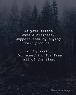 fb.com, Free, and Time: If your friend  owns a busines  support them by buying  their product..  not by asking  for something for free  all of the time.  fb.com/quotesgate
