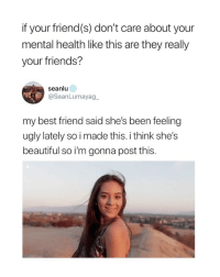 if I tell anyone i'm ugly they just agree: if your friend(s) don't care about your  mental health like this are they really  your friends?  seanlu  @SeanLumayag  my best friend said she's been feeling  ugly lately so i made this. i think she's  beautiful so i'm gonna post this. if I tell anyone i'm ugly they just agree