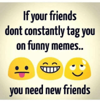 funnymemes: If your friends  dont constantly tag you  on funny memes.  you need new friends