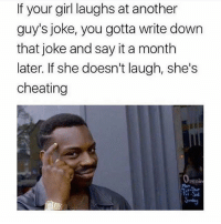 Cheating, Funny, and Say It: If your girl laughs at another  guy's joke, you gotta write down  that joke and say it a month  later. If she doesn't laugh, she's  cheating Take notes my dudes 😂😂