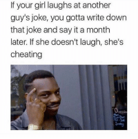 Cheating, Memes, and Say It: If your girl laughs at another  guy's joke, you gotta write down  that joke and say it a month  later. If she doesn't laugh, she's  cheating Lmaoo word