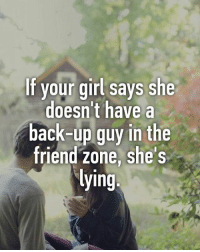 Memes, Girl, and Your Girl: If your girl says she  doesn't have a  back-up guy in the  friend zone, she's  ying Thoughts?