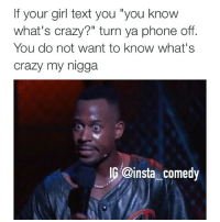 """Crazy, Funny, and Girls: If your girl text you """"you know  what's crazy?"""" turn ya phone off  You do not want to know what's  crazy my nig  IG @insta comedy Fo real tho 😂😂😂"""