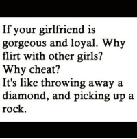 Memes, Diamond, and 🤖: If your girlfriend is  gorgeous and loyal. Why  flirt with other girls?  Why cheat?  It's like throwing away a  diamond, and picking up a  rock