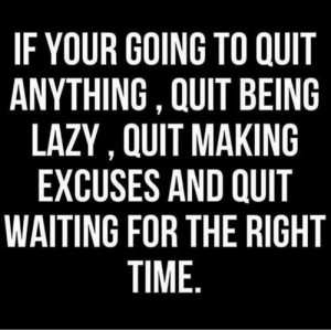 Lazy, Time, and Waiting...: IF YOUR GOING TO QUIT  ANYTHING , QUIT BEING  LAZY, QUIT MAKING  EXCUSES AND QUIT  WAITING FOR THE RIGHT  TIME. 🗣🎯
