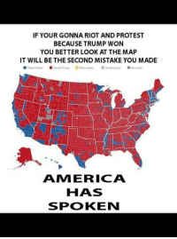 Memes, Protest, and Riot: IF YOUR GONNA RIOT AND PROTEST  BECAUSE TRUMP WON  YOU BETTER LOOK AT THE MAP  IT WILL BE THE SECOND MISTAKE YOU MADE  AMI ERICA  HAS  SPOKEN