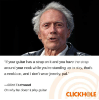 "Dank, Guitar, and Http: ""If your guitar has a strap on it and you have the strap  around your neck while you're standing up to play, that's  a necklace, and I don't wear jewelry, pal.""  -Clint Eastwood  On why he doesn't play guitar  CLICKHOLE Clint Eastwood Said What?! http://clckhl.co/AyEXAdt"