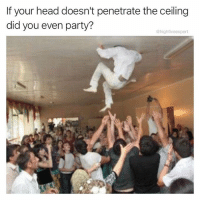 Head, Memes, and Party: If your head doesn't penetrate the ceiling  did you even party?  @highfiveexpert Clearly not.
