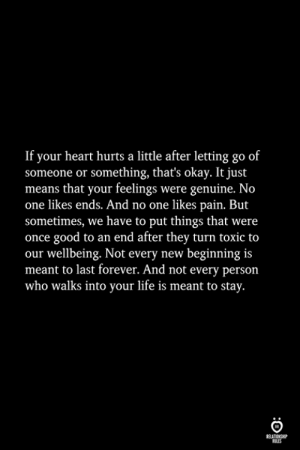 Life, Forever, and Good: If your heart hurts a little after letting go of  someone or something, that's okay. It just  means that your feelings were genuine. No  one likes ends. And no one likes pain. But  sometimes, we have to put things that were  once good to an end after they turn toxic to  our wellbeing. Not every new beginning is  meant to last forever. And not every person  who walks into your life is meant to stay.  ELATIONGHP  OLES