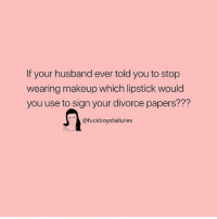 Makeup, Girl Memes, and Divorce: If your husband ever told you to stop  wearing makeup which lipstick would  you use to sign your divorce papers???  @fuckboysfailures
