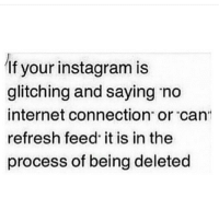 "Tf is this true? Cause this shit keeps happening to me right now!! ✋🏼 ig thatgirlsayswhat: If your instagram is  glitching and saying no  internet connection"" or ""can""  refresh feed it is in the  process of being deleted Tf is this true? Cause this shit keeps happening to me right now!! ✋🏼 ig thatgirlsayswhat"