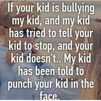 Been, Bullying, and Kid: If your kid is bullying  my kid, and my kid  has tried to tell your  kid to stop, and your  kid doesn't.. My kid  has been told to  punch your kid in the  face. Yay or nay?