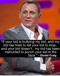 """Who else agree? https://t.co/6dBC42hCUf: """"If your kid is bullying my kid, and my  kid has tried to tell your kid to stop,  and your kid doesn't.. my kid has been  instructed to punch your kid in the  face."""" - Daniel Craig Who else agree? https://t.co/6dBC42hCUf"""