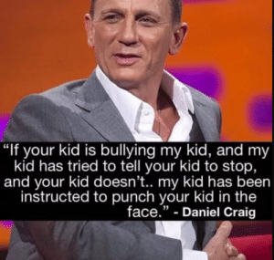 "better dont mess with Bonds kid!: ""If your kid is bullying my kid, and my  kid has tried to tell your kid to stop,  and your kid doesn't.. my kid has been  instructed to punch your kid in the  face."" - Daniel Craig better dont mess with Bonds kid!"