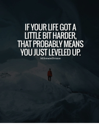 Memes, 🤖, and Gota: IF YOUR LIFE GOTA  LITTLE BIT HARDER.  THAT PROBABLYMEANS  YOU JUST LEVELED UP  MillionaireDivision If your life just got harder be happy about it, that means that you just leveled up. LIKE AND TAG A FRIEND BELOW