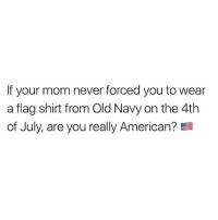 Memes, Old Navy, and 4th of July: If your mom never forced you to wear  a flag shirt from Old Navy on the 4th  of July, are you really American? The answer is no 4thofjuly