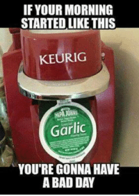 Keurig: IF YOUR MORNING  STARTED LIKE THIS  KEURIG  Garlic  YOU'RE GONNA HAVE  A BAD DAY